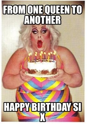 Meme Creator Funny From One Queen To Another Happy Birthday Si X Meme Generator At Memecreator Org