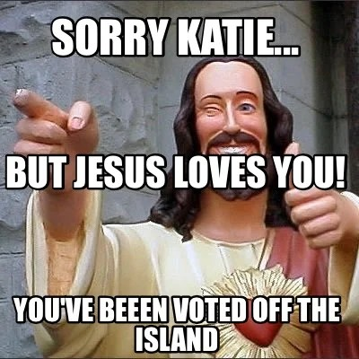 Meme Creator Funny Sorry Katie You Ve Beeen Voted Off The
