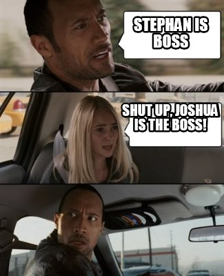 Meme Creator Funny Stephan Is Boss Shut Up Joshua Is The Boss