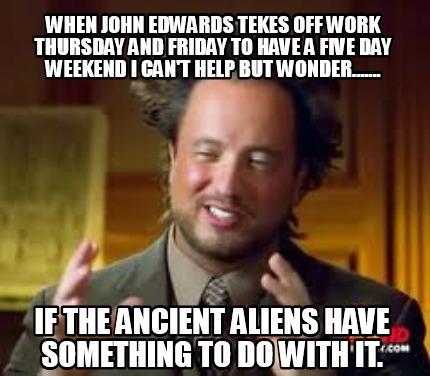 Meme Creator Funny When John Edwards Tekes Off Work Thursday And