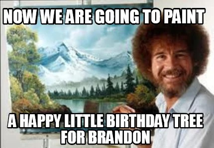 Meme Creator Funny Now We Are Going To Paint A Happy Little Birthday Tree For Brandon Meme Generator At Memecreator Org
