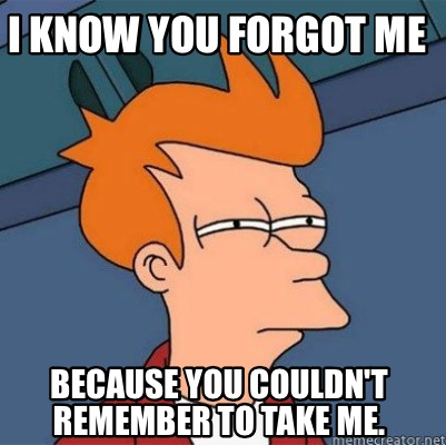 Meme Creator Funny I Know You Forgot Me Because You Couldn T
