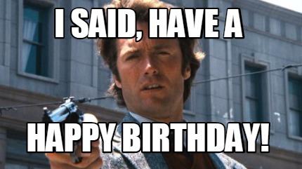Meme Creator Funny I Said Have A Happy Birthday Meme Generator At Memecreator Org