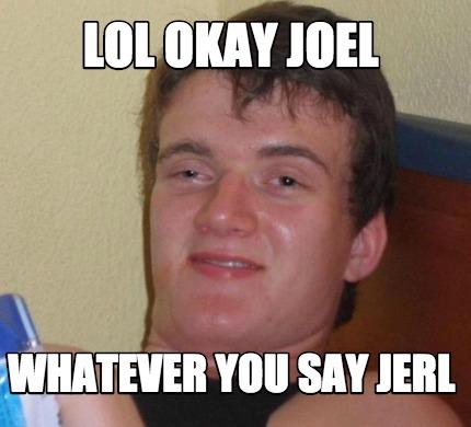 Meme Creator Funny Lol Okay Joel Whatever You Say Jerl Meme