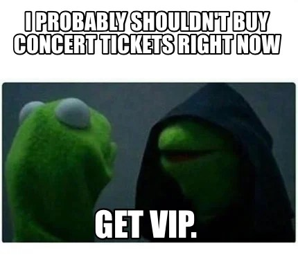 Meme Creator Funny I Probably Shouldn T Buy Concert Tickets