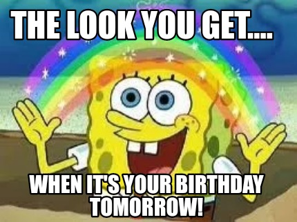 Meme Creator Funny The Look You Get When It S Your Birthday