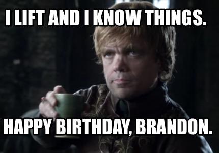 Meme Creator Funny I Lift And I Know Things Happy Birthday Brandon Meme Generator At Memecreator Org