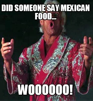 Meme Creator Funny Did Someone Say Mexican Food Woooooo Meme