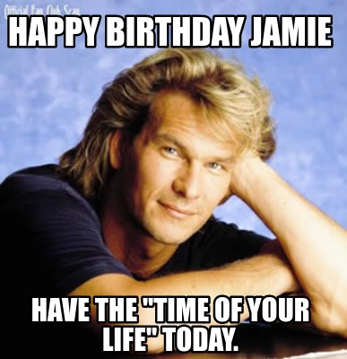 Meme Creator Funny Happy Birthday Jamie Have The Time Of Your Life Today Meme Generator At Memecreator Org