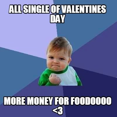 Meme Creator All Single Of Valentines Day More Money For