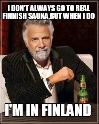 Meme Creator Funny I Don T Always Go To Real Finnish Sauna But