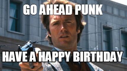 Meme Creator Funny Go Ahead Punk Have A Happy Birthday Meme Generator At Memecreator Org