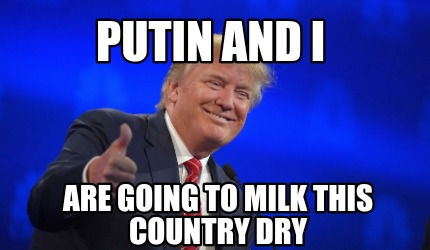 Meme Creator Funny Putin And I Are Going To Milk This Country
