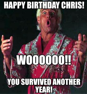 Meme Creator Funny Happy Birthday Chris Woooooo You Survived Another Year Meme Generator At Memecreator Org