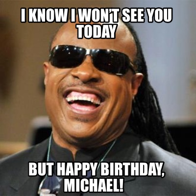 Meme Creator Funny I Know I Won T See You Today But Happy Birthday Michael Meme Generator At Memecreator Org