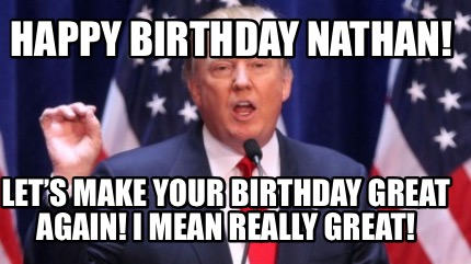 Meme Creator Funny Happy Birthday Nathan Let S Make Your Birthday Great Again I Mean Really Gre Meme Generator At Memecreator Org