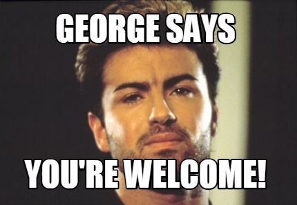 Meme Creator Funny George Says You Re Welcome Meme Generator At