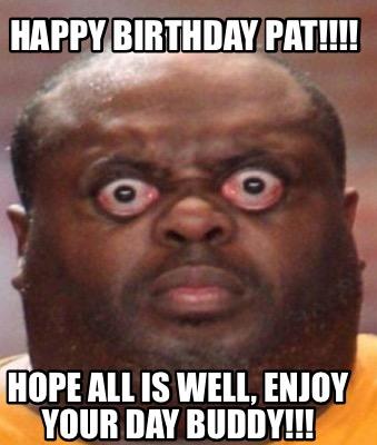 Meme Creator Funny Happy Birthday Pat Hope All Is Well Enjoy Your Day Buddy Meme Generator At Memecreator Org
