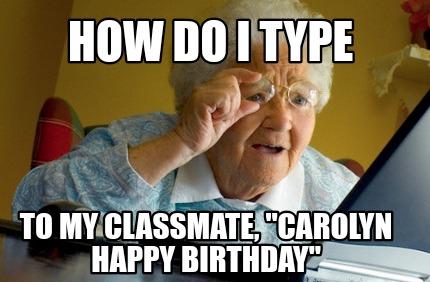 Meme Creator Funny How Do I Type To My Classmate Carolyn Happy Birthday Meme Generator At Memecreator Org