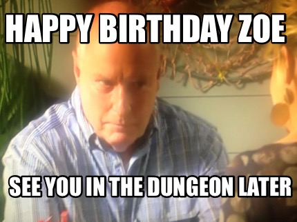 Meme Creator Funny Happy Birthday Zoe See You In The Dungeon