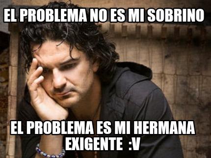 Meme Creator Funny El Problema No Es Mi Sobrino El Problema Es