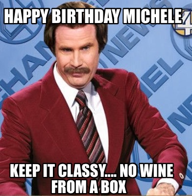 Meme Creator Funny Happy Birthday Michele Keep It Classy No Wine From A Box Meme Generator At Memecreator Org