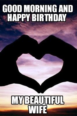 Meme Creator Funny Good Morning And Happy Birthday My Beautiful Wife Meme Generator At Memecreator Org
