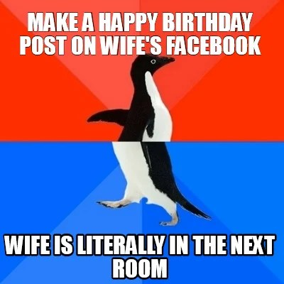 Meme Creator Funny Make A Happy Birthday Post On Wife S Facebook Wife Is Literally In The Next Room Meme Generator At Memecreator Org