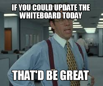 Meme Creator Funny If You Could Update The Whiteboard Today That