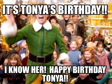 Meme Creator Funny It S Tonya S Birthday I Know Her Happy Birthday Tonya Meme Generator At Memecreator Org