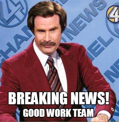 Meme Creator Funny Breaking News Good Work Team Meme Generator