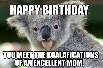 Meme Creator Funny Happy Birthday You Meet The Koalafications Of An Excellent Mom Meme Generator At Memecreator Org