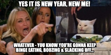 Meme Creator Funny Yes It Is New Year New Me Whatever You