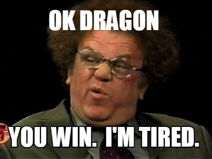 Meme Creator Funny Ok Dragon You Win I M Tired Meme Generator