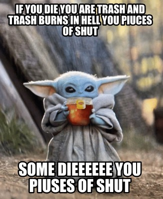 Meme Creator Funny If You Die You Are Trash And Trash Burns In