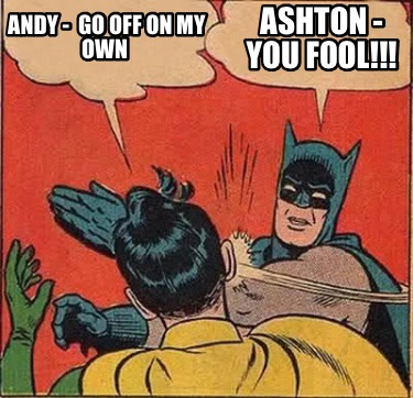 Meme Creator Funny Andy Go Off On My Own Ashton You Fool