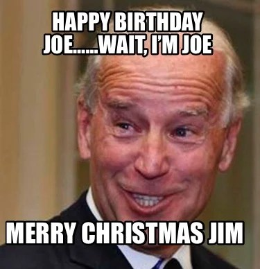Meme Creator Funny Happy Birthday Joe Wait I M Joe Merry Christmas Jim Meme Generator At Memecreator Org