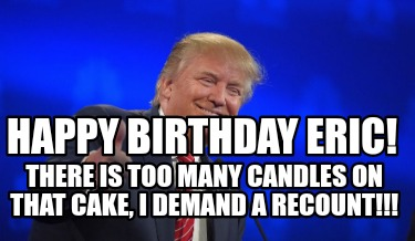 Meme Creator Funny Happy Birthday Eric There Is Too Many Candles On That Cake I Demand A Recount Meme Generator At Memecreator Org