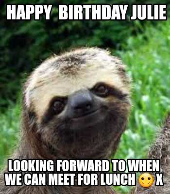 Meme Creator Funny Happy Birthday Julie Looking Forward To When We Can Meet For Lunch X Meme Generator At Memecreator Org