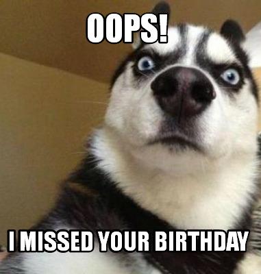 Meme Maker Oops I Missed Your Birthday Meme Generator