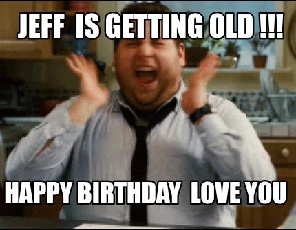 Meme Maker Jeff Is Getting Old Happy Birthday Love You Meme Generator