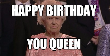 Meme Maker Happy Birthday You Queen Meme Generator