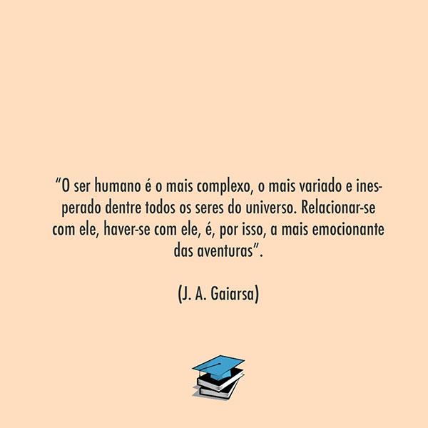 """""""O ser humano é o mais complexo, o mais variado e inesperado dentre todos os seres do universo. Relacionar-se com ele, haver-se com ele, é, por isso, a mais emocionante das aventuras"""". (J. A. Gaiarsa)"""