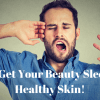 Men, Get Your Beauty Sleep for Healthy Skin!
