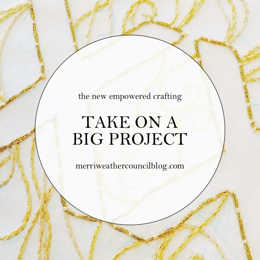 Empowered Crafting - Take on a Big Project | The Merriweather Council Blog