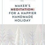 Maker's Meditation: For a Happier Handmade Holiday
