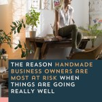 Episode 099: The Reason Handmade Business Owners Are Most at Risk When Things Are Going Really Well