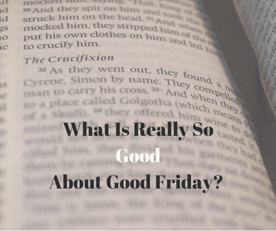 What Is Really So Good About Good Friday?