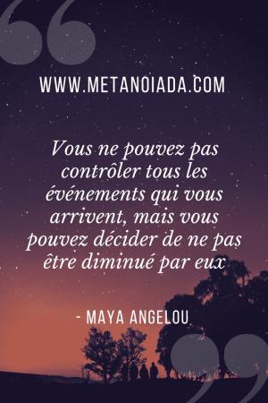 Vous ne pouvez pas contrôler tous les événements qui vous arrivent, mais vous pouvez décider de ne pas être diminué par eux - Maya Angelou