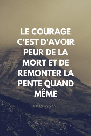 Le courage c'est d'avoir peur de la mort et de remonter la pente quand même - John Wayne